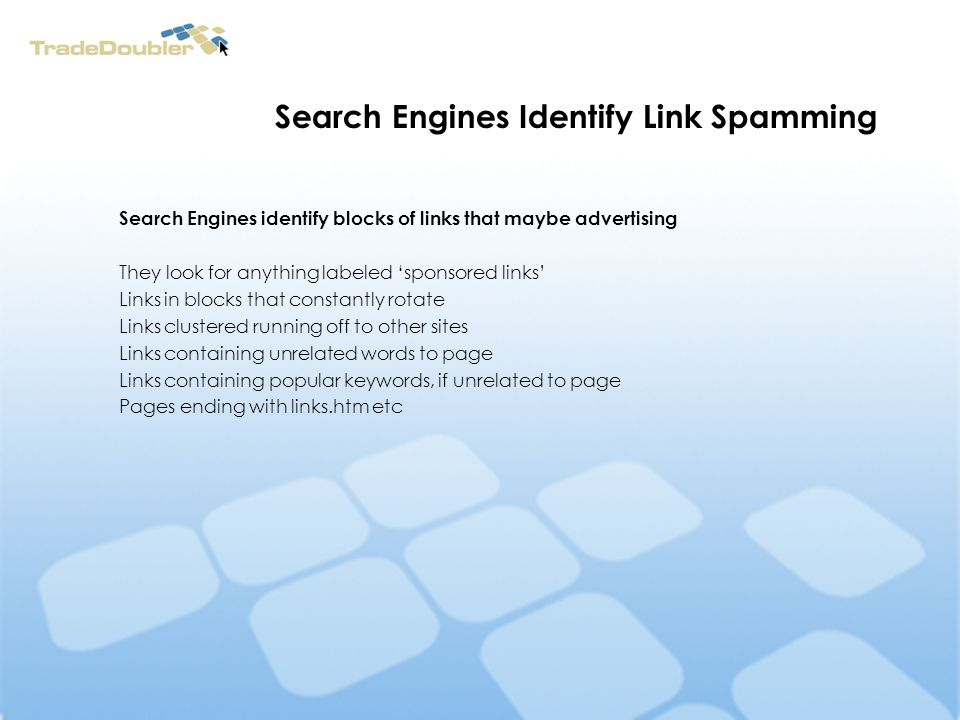 Search Engines Identify Link Spamming Search Engines identify blocks of links that maybe advertising They look for anything labeled sponsored links Links in blocks that constantly rotate Links clustered running off to other sites Links containing unrelated words to page Links containing popular keywords, if unrelated to page Pages ending with links.htm etc