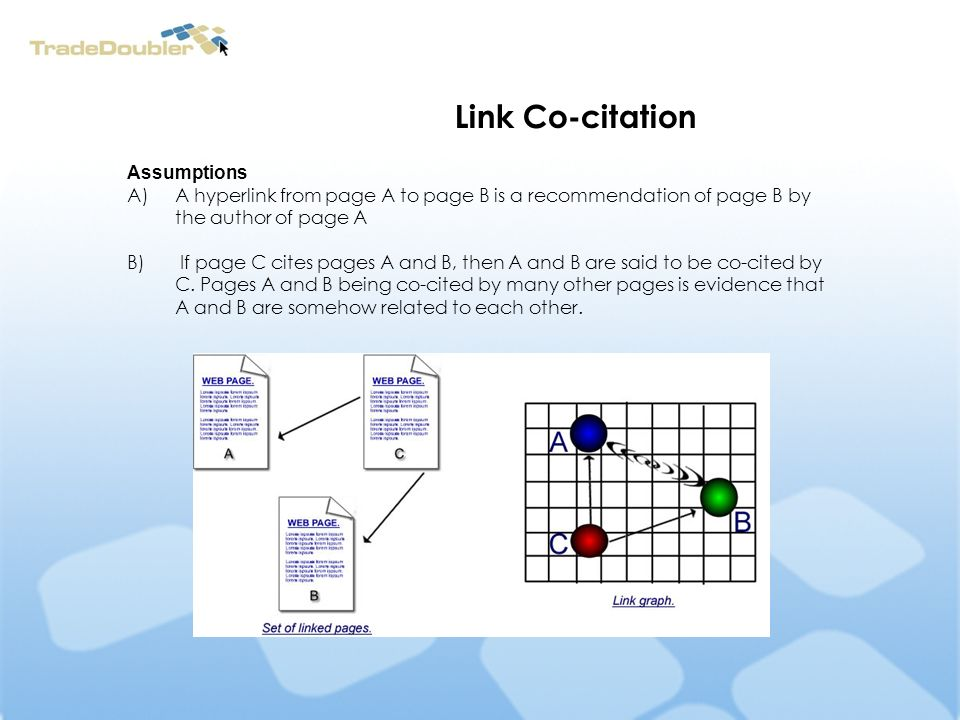 Link Co-citation Assumptions A)A hyperlink from page A to page B is a recommendation of page B by the author of page A B) If page C cites pages A and B, then A and B are said to be co-cited by C.