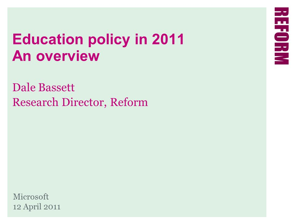 Education policy in 2011 An overview Dale Bassett Research Director, Reform Microsoft 12 April 2011