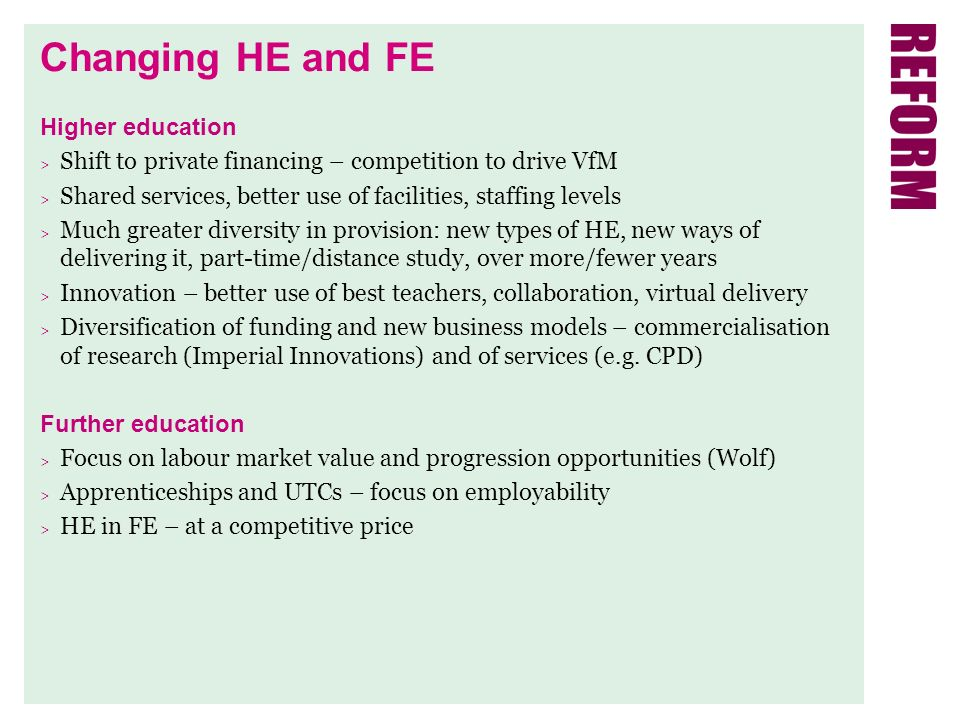Changing HE and FE Higher education > Shift to private financing – competition to drive VfM > Shared services, better use of facilities, staffing levels > Much greater diversity in provision: new types of HE, new ways of delivering it, part-time/distance study, over more/fewer years > Innovation – better use of best teachers, collaboration, virtual delivery > Diversification of funding and new business models – commercialisation of research (Imperial Innovations) and of services (e.g.