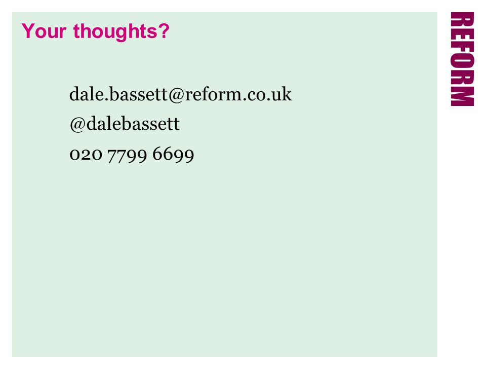 Your thoughts? dale.bassett@reform.co.uk @dalebassett 020 7799 6699