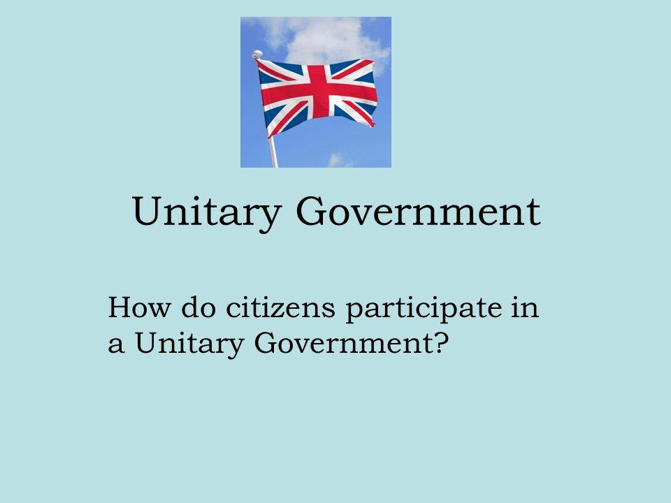 Unitary Government How do citizens participate in a Unitary Government?