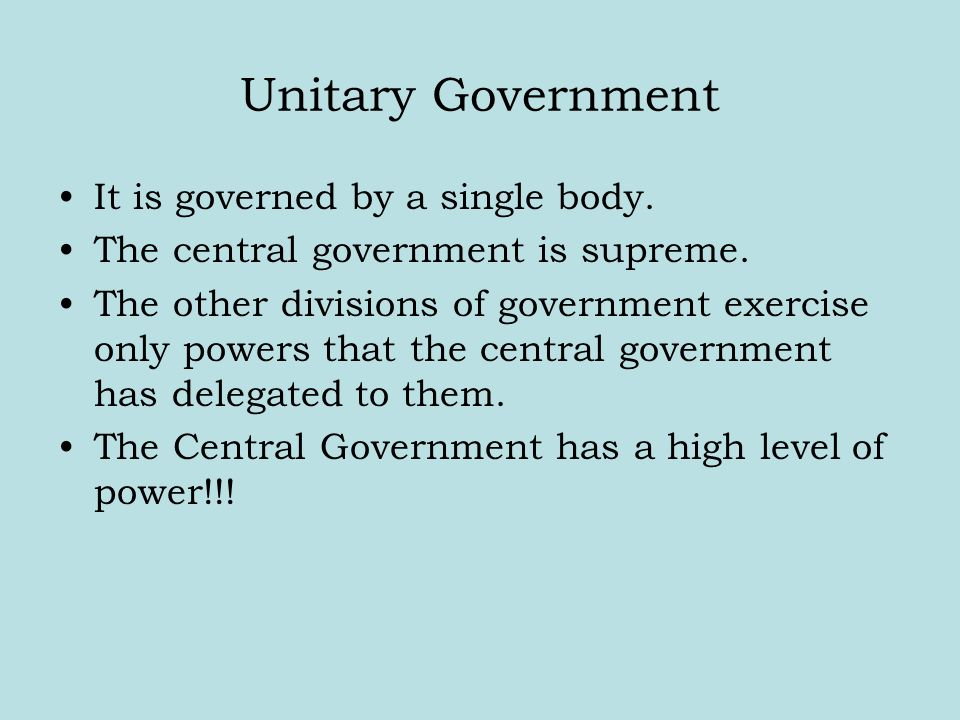 Unitary Government It is governed by a single body. The central government is supreme. The other divisions of government exercise only powers that the