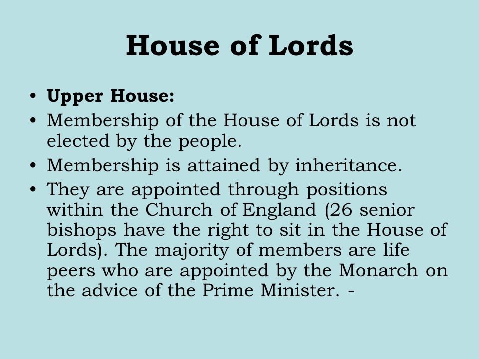House of Lords Upper House: Membership of the House of Lords is not elected by the people. Membership is attained by inheritance. They are appointed t