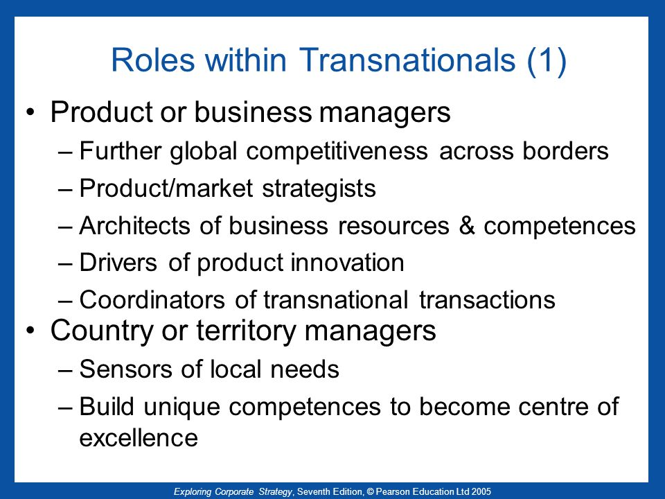 Exploring Corporate Strategy, Seventh Edition, © Pearson Education Ltd 2005 Roles within Transnationals (1) Product or business managers –Further glob