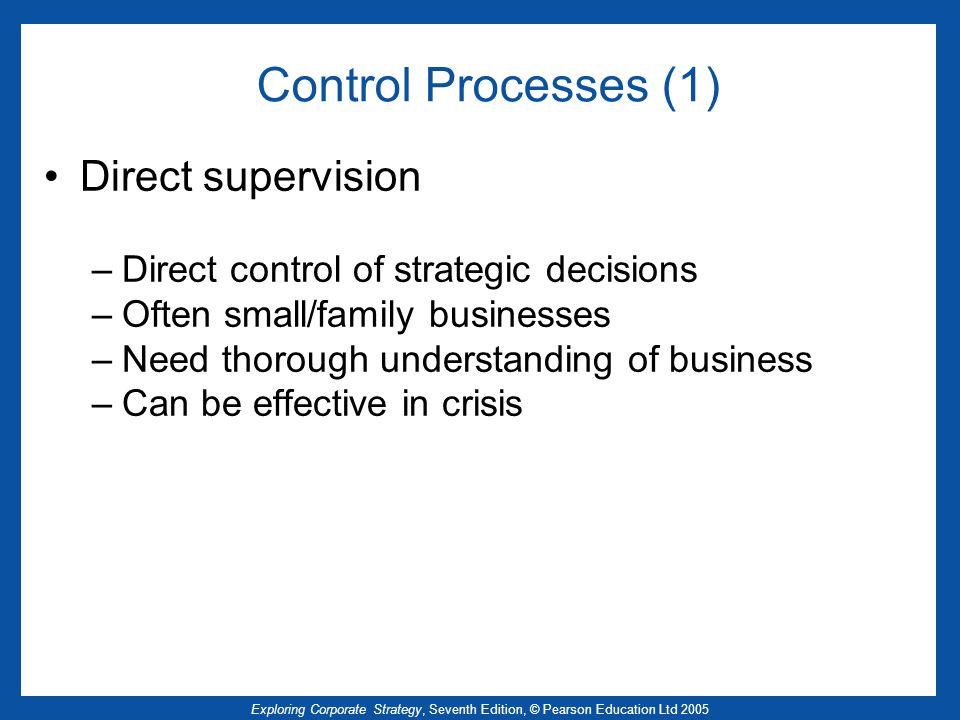 Exploring Corporate Strategy, Seventh Edition, © Pearson Education Ltd 2005 Control Processes (1) Direct supervision –Direct control of strategic deci