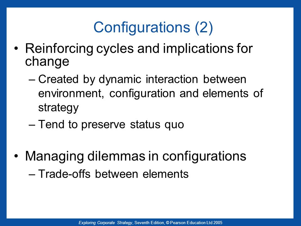 Exploring Corporate Strategy, Seventh Edition, © Pearson Education Ltd 2005 Configurations (2) Reinforcing cycles and implications for change –Created
