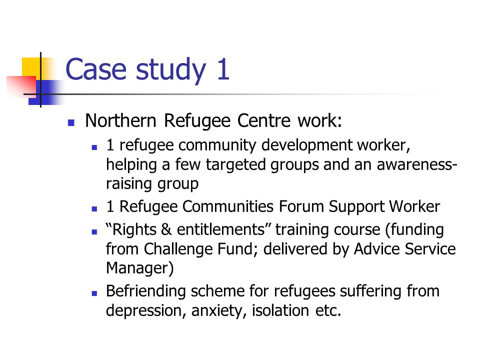 Case study 1 Northern Refugee Centre work: 1 refugee community development worker, helping a few targeted groups and an awareness- raising group 1 Refugee Communities Forum Support Worker Rights & entitlements training course (funding from Challenge Fund; delivered by Advice Service Manager) Befriending scheme for refugees suffering from depression, anxiety, isolation etc.