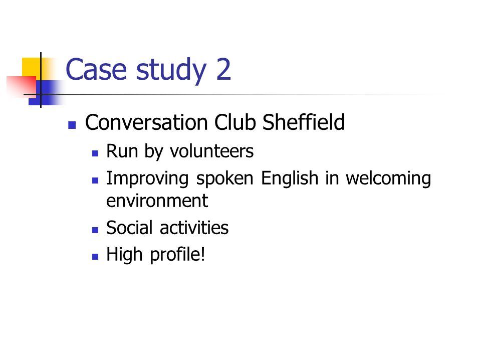 Case study 2 Conversation Club Sheffield Run by volunteers Improving spoken English in welcoming environment Social activities High profile!