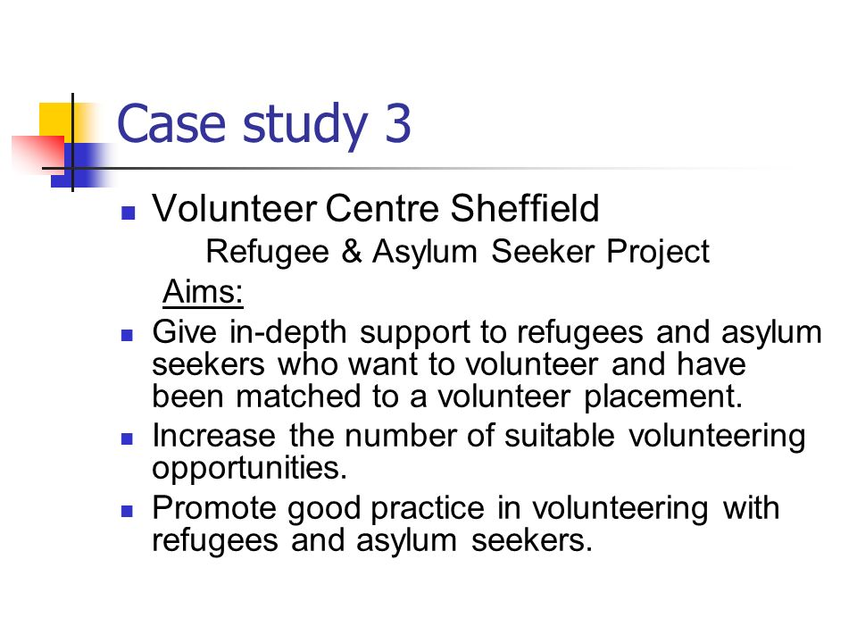 Case study 3 Volunteer Centre Sheffield Refugee & Asylum Seeker Project Aims: Give in-depth support to refugees and asylum seekers who want to volunteer and have been matched to a volunteer placement.