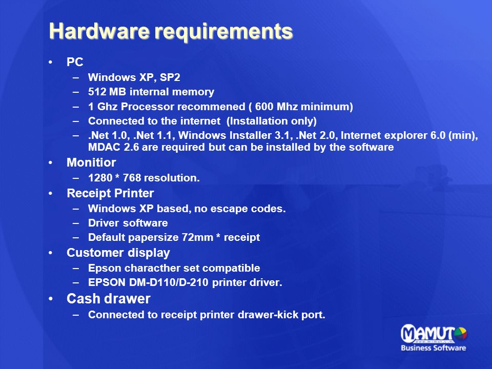 Hardware requirements PC –Windows XP, SP2 –512 MB internal memory –1 Ghz Processor recommened ( 600 Mhz minimum) –Connected to the internet (Installation only) –.Net 1.0,.Net 1.1, Windows Installer 3.1,.Net 2.0, Internet explorer 6.0 (min), MDAC 2.6 are required but can be installed by the software Monitior –1280 * 768 resolution.