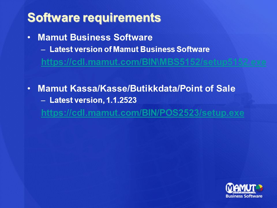 Software requirements Mamut Business Software –Latest version of Mamut Business Software https://cdl.mamut.com/BIN\MBS5152/setup5152.exe Mamut Kassa/Kasse/Butikkdata/Point of Sale –Latest version, 1.1.2523 https://cdl.mamut.com/BIN/POS2523/setup.exe