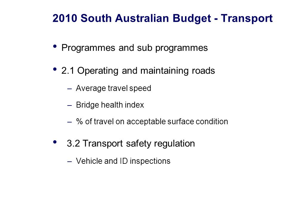 2010 South Australian Budget - Transport Programmes and sub programmes 2.1 Operating and maintaining roads –Average travel speed –Bridge health index –% of travel on acceptable surface condition 3.2 Transport safety regulation –Vehicle and ID inspections