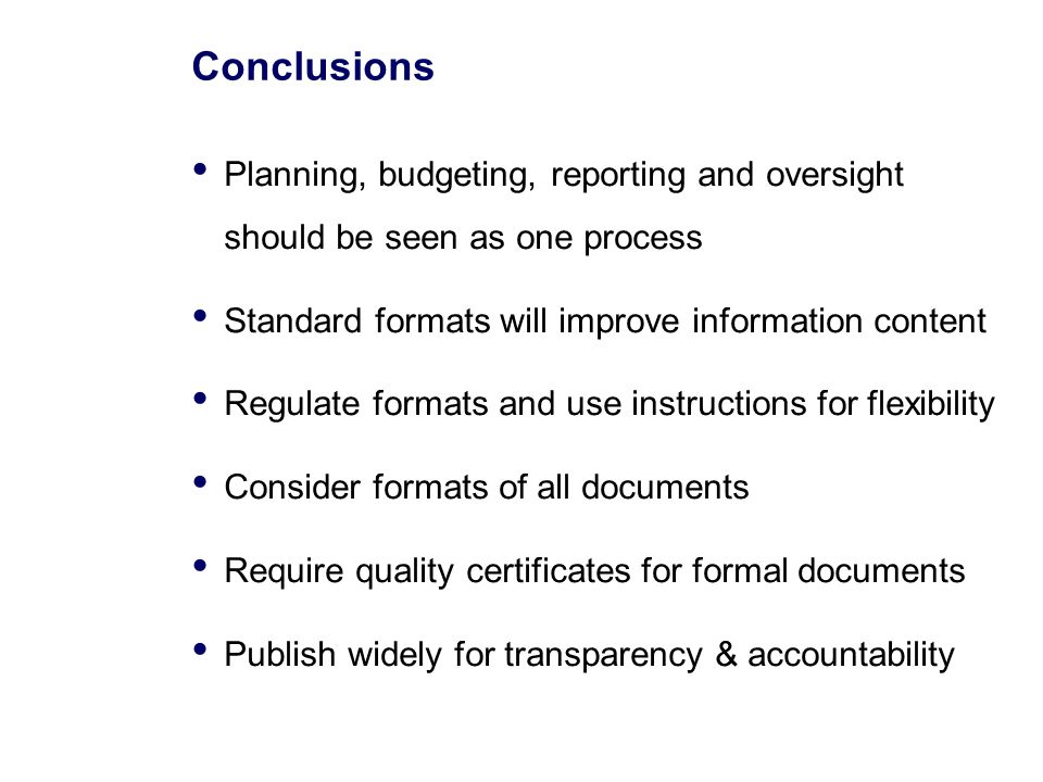 Conclusions Planning, budgeting, reporting and oversight should be seen as one process Standard formats will improve information content Regulate formats and use instructions for flexibility Consider formats of all documents Require quality certificates for formal documents Publish widely for transparency & accountability