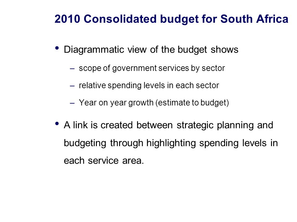 2010 Consolidated budget for South Africa Diagrammatic view of the budget shows –scope of government services by sector –relative spending levels in each sector –Year on year growth (estimate to budget) A link is created between strategic planning and budgeting through highlighting spending levels in each service area.