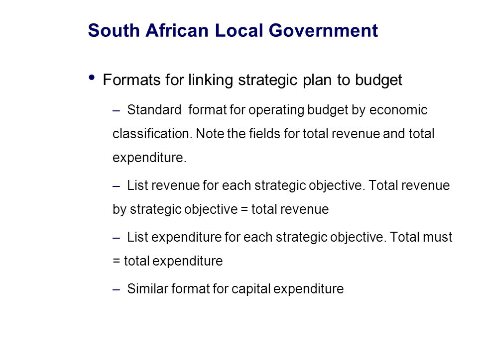 South African Local Government Formats for linking strategic plan to budget –Standard format for operating budget by economic classification.