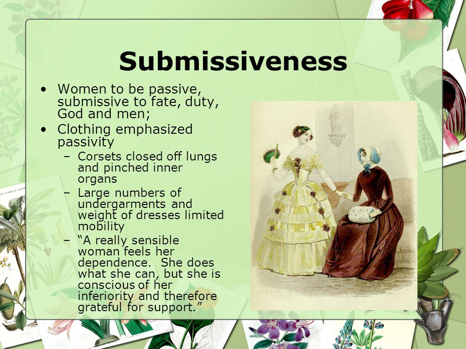 Submissiveness Women to be passive, submissive to fate, duty, God and men; Clothing emphasized passivity –Corsets closed off lungs and pinched inner o