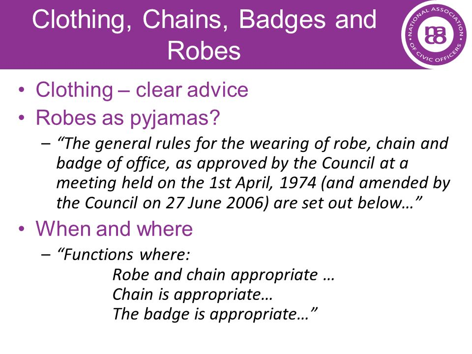 Clothing, Chains, Badges and Robes Clothing – clear advice Robes as pyjamas? –The general rules for the wearing of robe, chain and badge of office, as