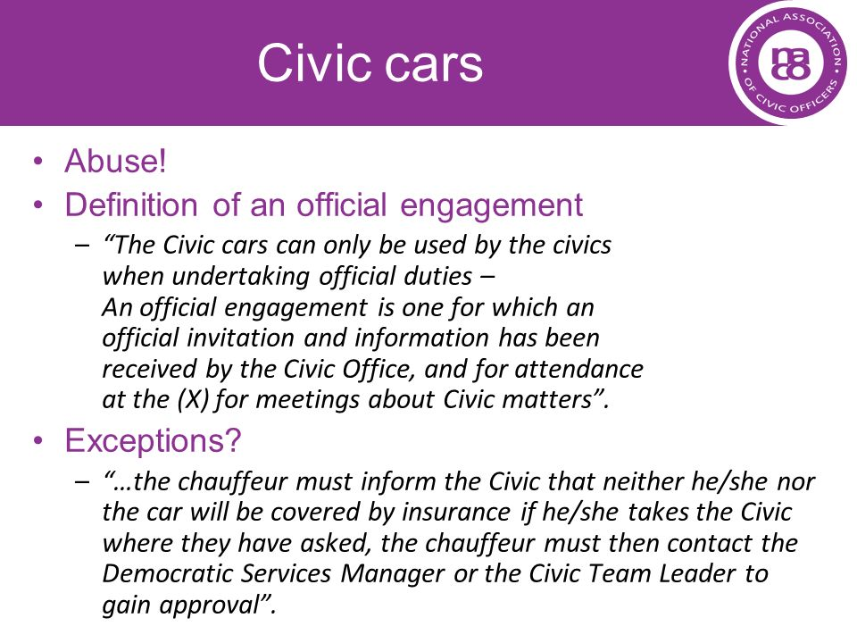 Civic cars Abuse! Definition of an official engagement –The Civic cars can only be used by the civics when undertaking official duties – An official e