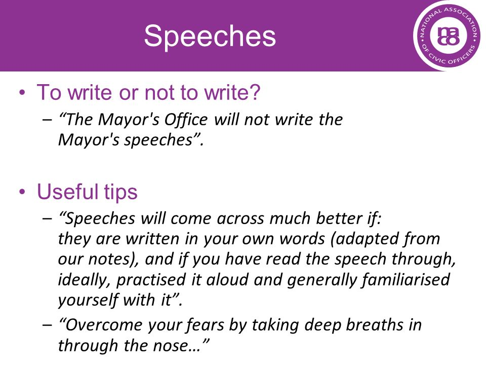 Speeches To write or not to write? –The Mayor's Office will not write the Mayor's speeches. Useful tips –Speeches will come across much better if: the