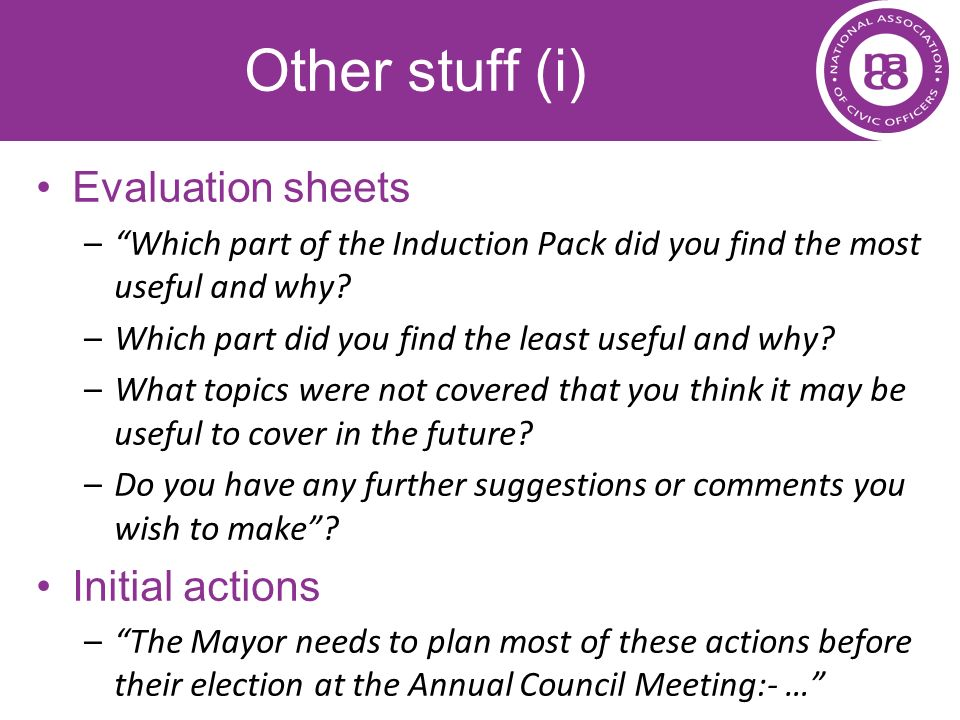 Other stuff (i) Evaluation sheets –Which part of the Induction Pack did you find the most useful and why? –Which part did you find the least useful an