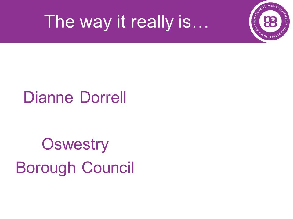 The way it really is… Dianne Dorrell Oswestry Borough Council