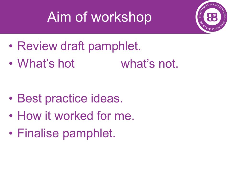 Aim of workshop Review draft pamphlet. Whats hot Best practice ideas. How it worked for me. Finalise pamphlet. whats not.