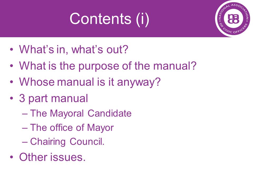 Contents (i) Whats in, whats out? What is the purpose of the manual? Whose manual is it anyway? 3 part manual –The Mayoral Candidate –The office of Ma