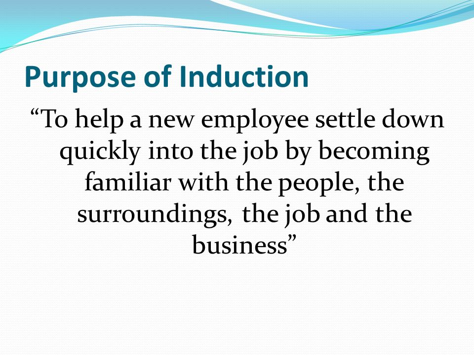 Key Elements of Induction The Basics that seasoned employees take for granted Organisations mission, goals, values and philosophy Personnel/HR Practices Health & Safety Rules – legal requirement The Job – methods, timescales & expectations