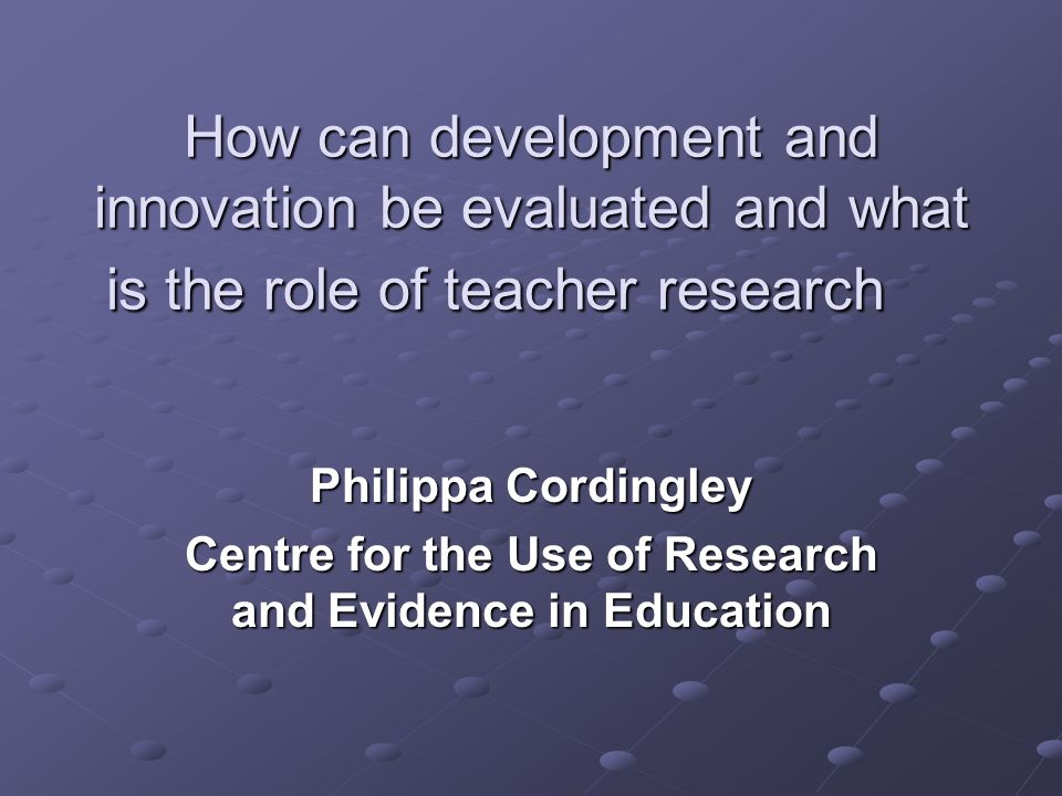 How can development and innovation be evaluated and what is the role of teacher research Philippa Cordingley Centre for the Use of Research and Evidence in Education