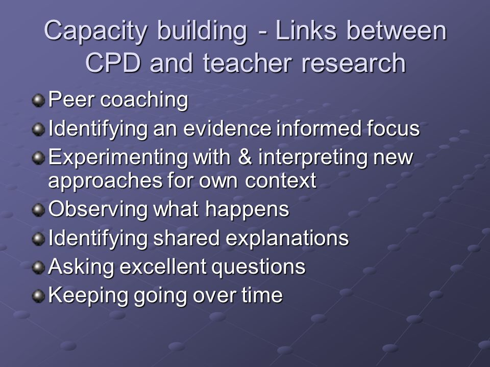Capacity building - Links between CPD and teacher research Peer coaching Identifying an evidence informed focus Experimenting with & interpreting new approaches for own context Observing what happens Identifying shared explanations Asking excellent questions Keeping going over time