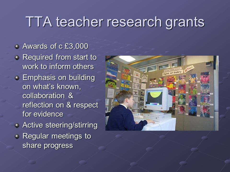 TTA teacher research grants Awards of c £3,000 Required from start to work to inform others Emphasis on building on whats known, collaboration & reflection on & respect for evidence Active steering/stirring Regular meetings to share progress
