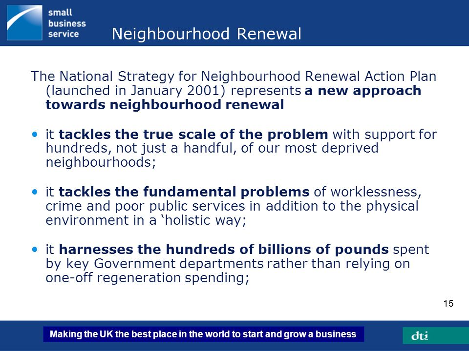 Making the UK the best place in the world to start and grow a business 15 Neighbourhood Renewal The National Strategy for Neighbourhood Renewal Action
