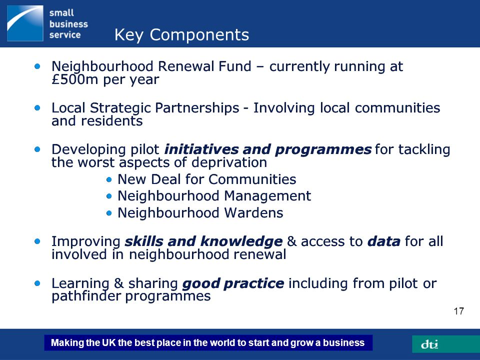 Making the UK the best place in the world to start and grow a business 17 Key Components Neighbourhood Renewal Fund – currently running at £500m per y