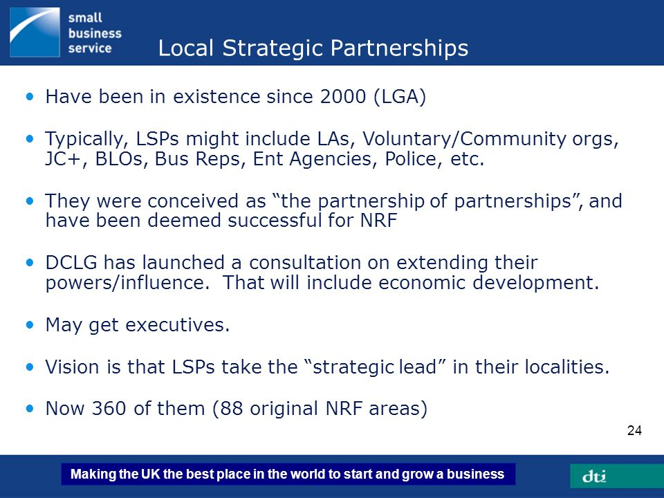 Making the UK the best place in the world to start and grow a business 24 Have been in existence since 2000 (LGA) Typically, LSPs might include LAs, V