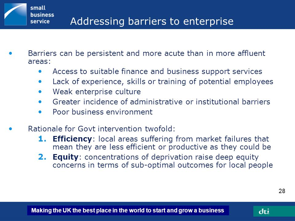Making the UK the best place in the world to start and grow a business 28 Addressing barriers to enterprise Barriers can be persistent and more acute