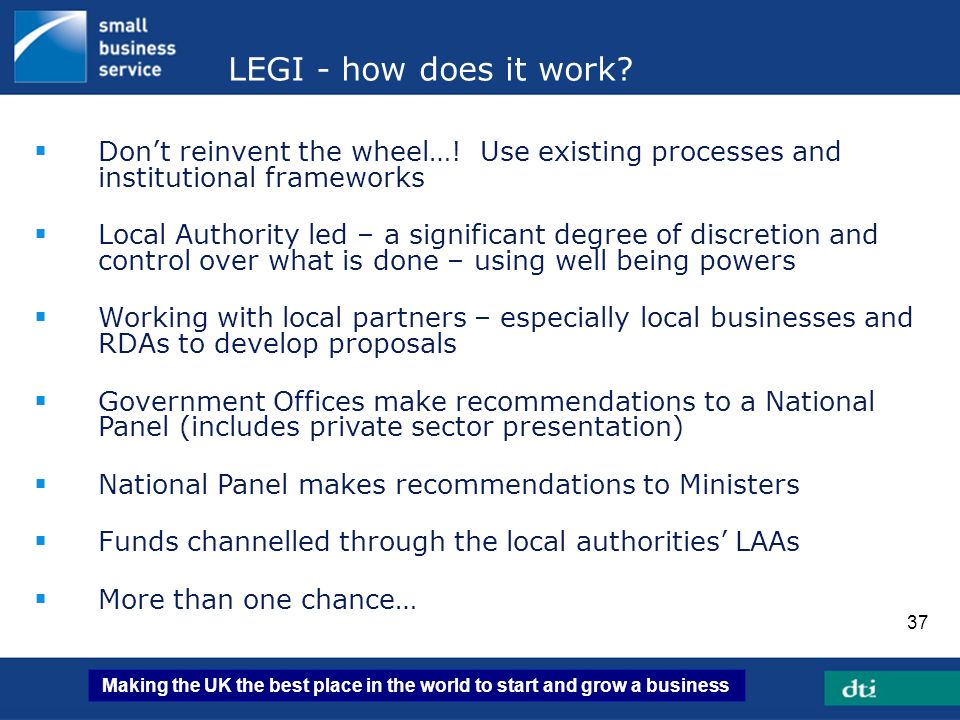 Making the UK the best place in the world to start and grow a business 37 LEGI - how does it work? Dont reinvent the wheel…! Use existing processes an