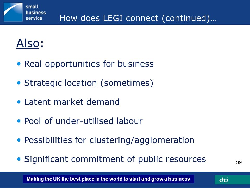 Making the UK the best place in the world to start and grow a business 39 How does LEGI connect (continued)… Also: Real opportunities for business Str