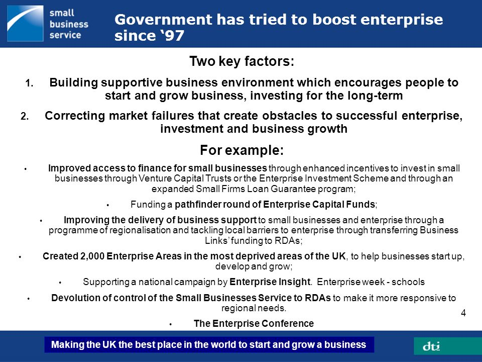 Making the UK the best place in the world to start and grow a business 4 Government has tried to boost enterprise since 97 Two key factors: 1. Buildin