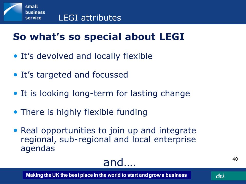 Making the UK the best place in the world to start and grow a business 40 LEGI attributes So whats so special about LEGI Its devolved and locally flex