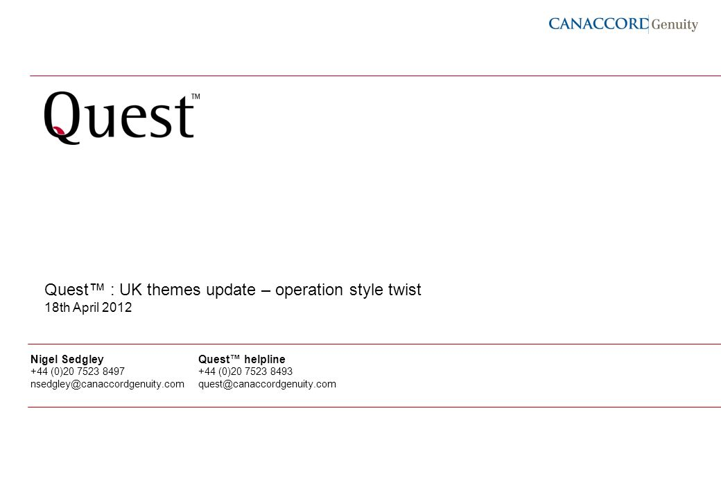 1 Quest : UK themes update – operation style twist 18th April 2012 Nigel Sedgley +44 (0)20 7523 8497 nsedgley@canaccordgenuity.com Quest helpline +44