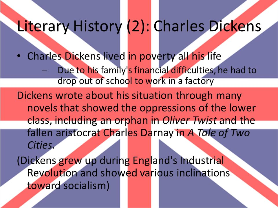 Literary History (2): Charles Dickens Charles Dickens lived in poverty all his life – Due to his family's financial difficulties, he had to drop out o