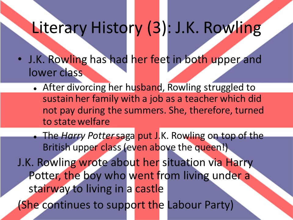 Literary History (3): J.K. Rowling J.K. Rowling has had her feet in both upper and lower class After divorcing her husband, Rowling struggled to susta