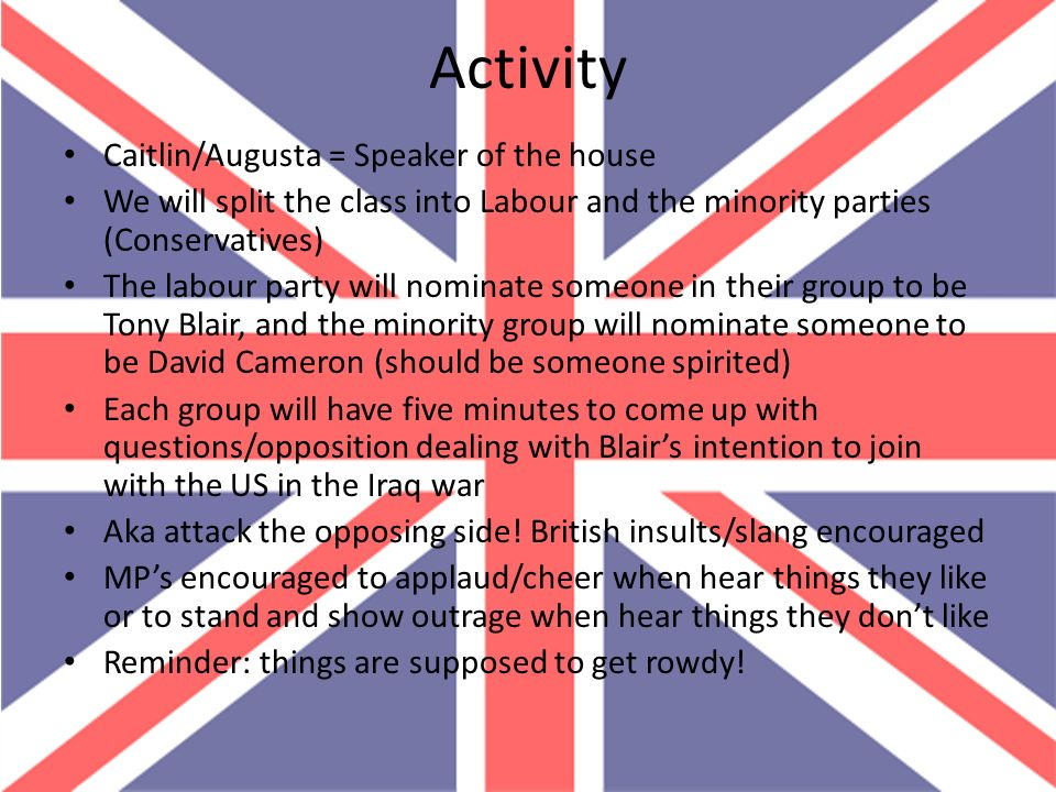 Activity Caitlin/Augusta = Speaker of the house We will split the class into Labour and the minority parties (Conservatives) The labour party will nom