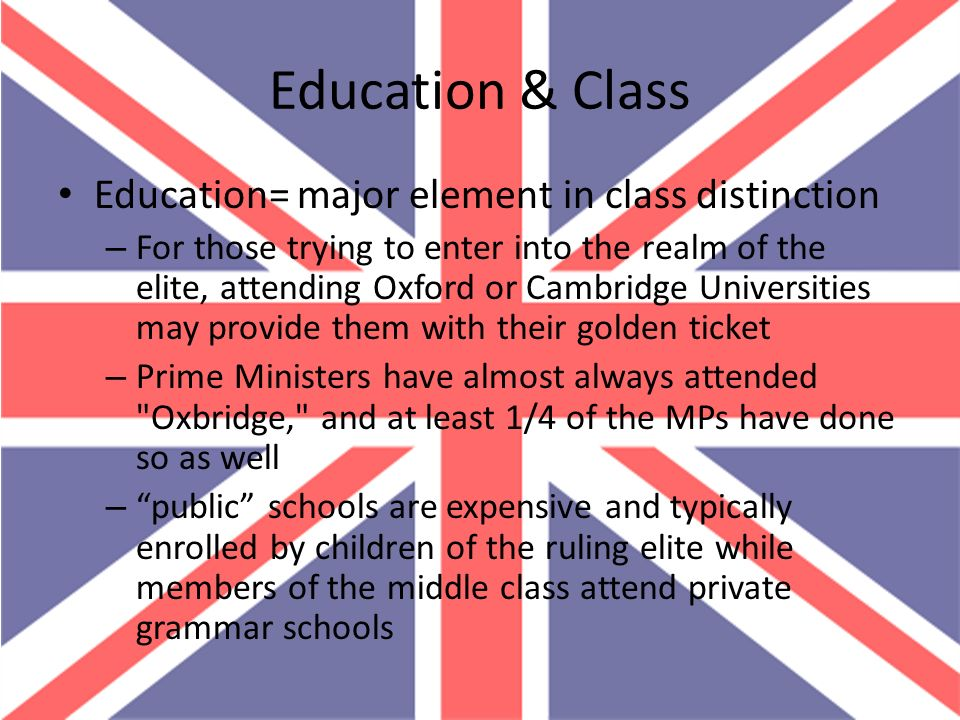 Education & Class Education= major element in class distinction – For those trying to enter into the realm of the elite, attending Oxford or Cambridge