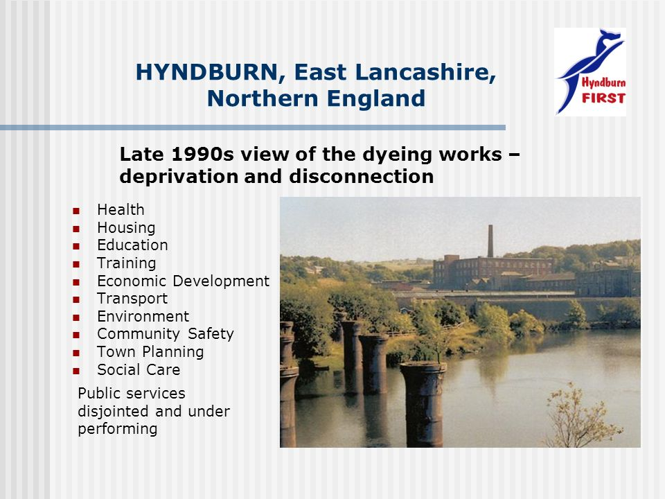 Health Housing Education Training Economic Development Transport Environment Community Safety Town Planning Social Care HYNDBURN, East Lancashire, Northern England Late 1990s view of the dyeing works – deprivation and disconnection Public services disjointed and under performing