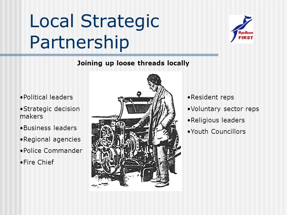 Local Strategic Partnership Joining up loose threads locally Political leaders Strategic decision makers Business leaders Regional agencies Police Commander Fire Chief Resident reps Voluntary sector reps Religious leaders Youth Councillors