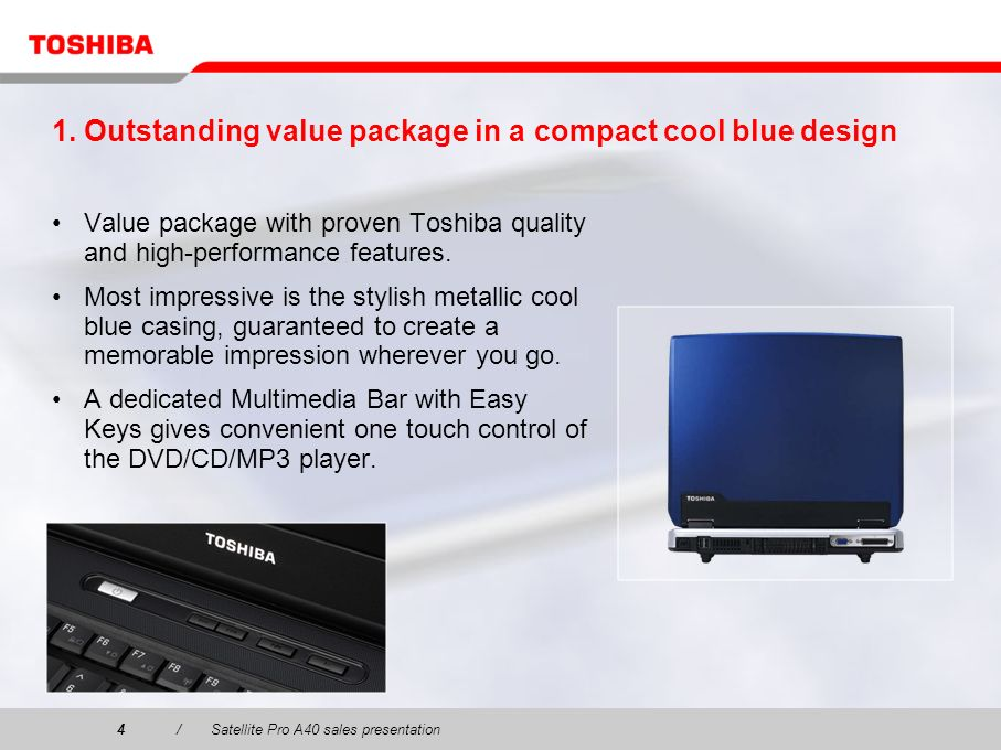 4/Satellite Pro A40 sales presentation4 1. Outstanding value package in a compact cool blue design Value package with proven Toshiba quality and high-