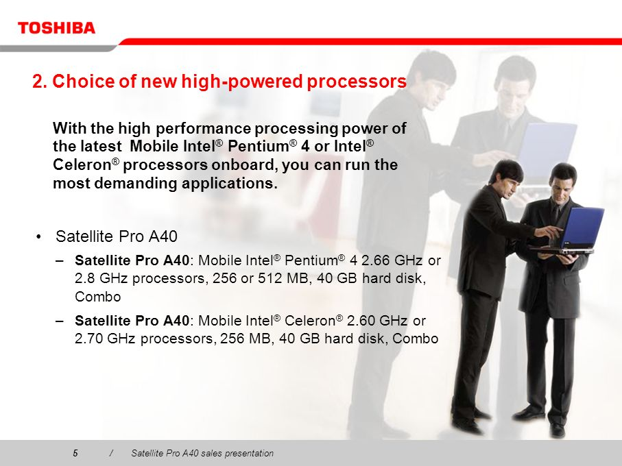 5/Satellite Pro A40 sales presentation5 2. Choice of new high-powered processors Satellite Pro A40 –Satellite Pro A40: Mobile Intel ® Pentium ® 4 2.66