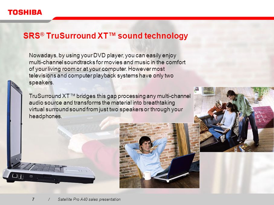 7/Satellite Pro A40 sales presentation7 SRS ® TruSurround XT sound technology Nowadays, by using your DVD player, you can easily enjoy multi-channel s